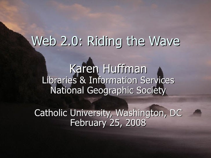 Web 2.0: Riding the Wave Karen Huffman Libraries & Information Services National Geographic Society Catholic University, W...