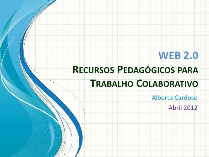 WEB 2.0RECURSOS PEDAGÓGICOS PARA   TRABALHO COLABORATIVO               Alberto Cardoso                     Abril 2012