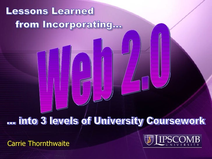 Web 2.0 Carrie Thornthwaite … into 3 levels of University Coursework
