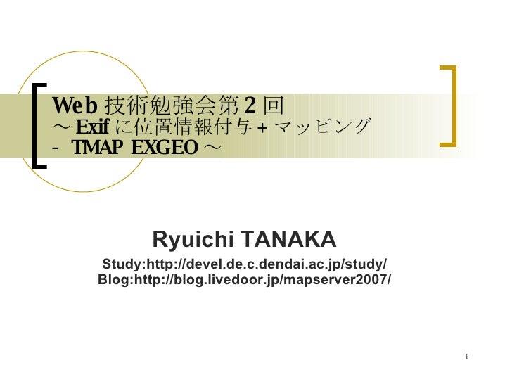 Web 技術勉強会第 2 回 ~ Exif に位置情報付与 + マッピング  - TMAP EXGEO ~ Ryuichi TANAKA Study:http://devel.de.c.dendai.ac.jp/study/ Blog:http...