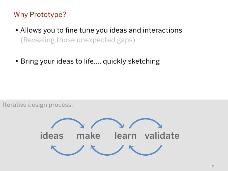 Why Prototype?    • Allows you to fine tune you ideas and interactions      (Revealing those unexpected gaps)    • Bring yo...
