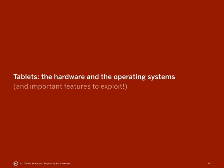 Tablets: the hardware and the operating systems(and important features to exploit!) © 2011 Hot Studio, Inc. Proprietary & ...