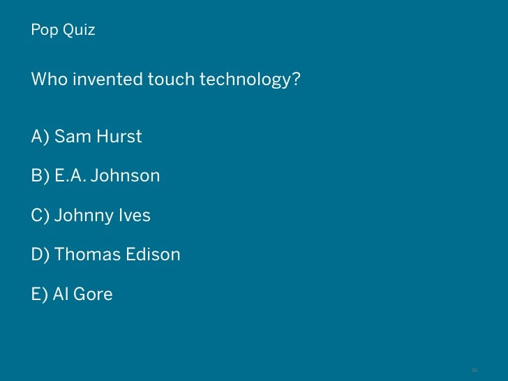 Pop QuizWho invented touch technology?A) Sam HurstB) E.A. JohnsonC) Johnny IvesD) Thomas EdisonE) Al Gore © 2011 Hot Studi...