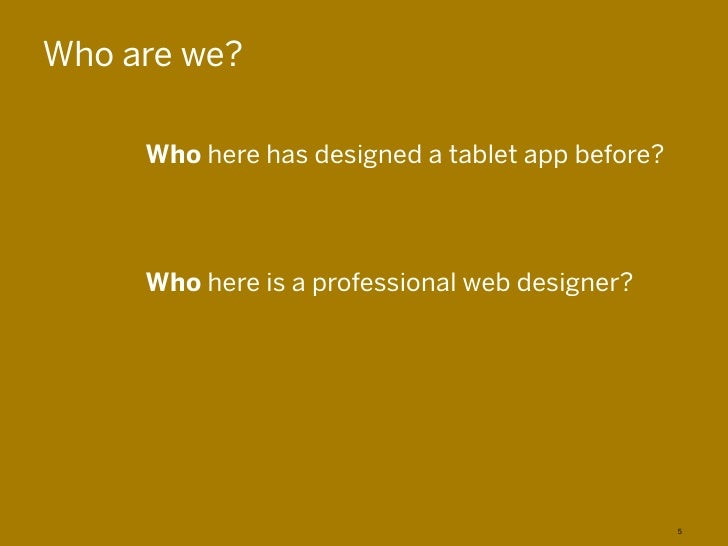Who are we?     Who here has designed a tablet app before?     Who here is a professional web designer?                   ...
