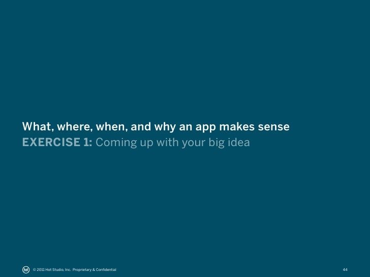 What, where, when, and why an app makes senseEXERCISE 1: Coming up with your big idea © 2011 Hot Studio, Inc. Proprietary ...
