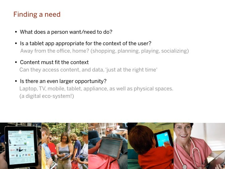 Finding a need• What does a person want/need to do?• Is a tablet app appropriate for the context of the user?  Away from t...