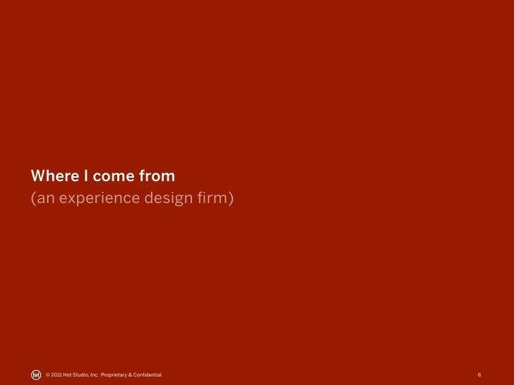 Where I come from(an experience design firm) © 2011 Hot Studio, Inc. Proprietary & Confidential   6