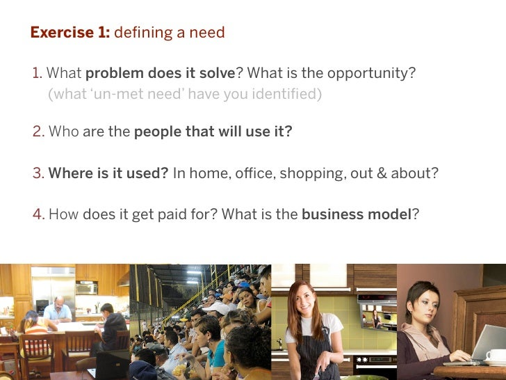Exercise 1: defining a need1. What problem does it solve? What is the opportunity?   (what 'un-met need' have you identified...