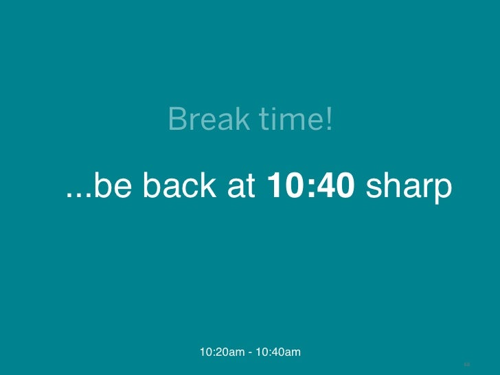 Break time!...be back at 10:40 sharp        10:20am - 10:40am                            68