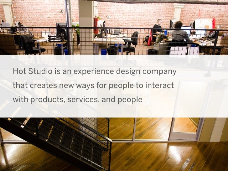 Hot Studio is an experience design companythat creates new ways for people to interactwith products, services, and people ...