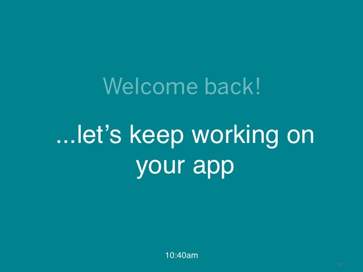 Welcome back!...let's keep working on          your app          10:40am                           70