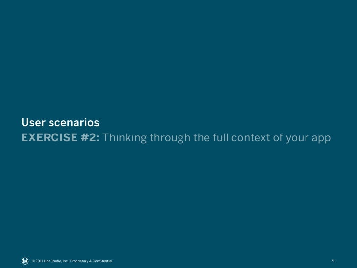 User scenariosEXERCISE #2: Thinking through the full context of your app © 2011 Hot Studio, Inc. Proprietary & Confidential...