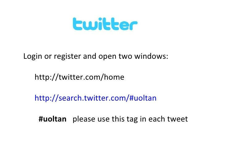 <ul><li>Login or register and open two windows: </li></ul><ul><ul><li>http://twitter.com/home </li></ul></ul><ul><ul><li>h...