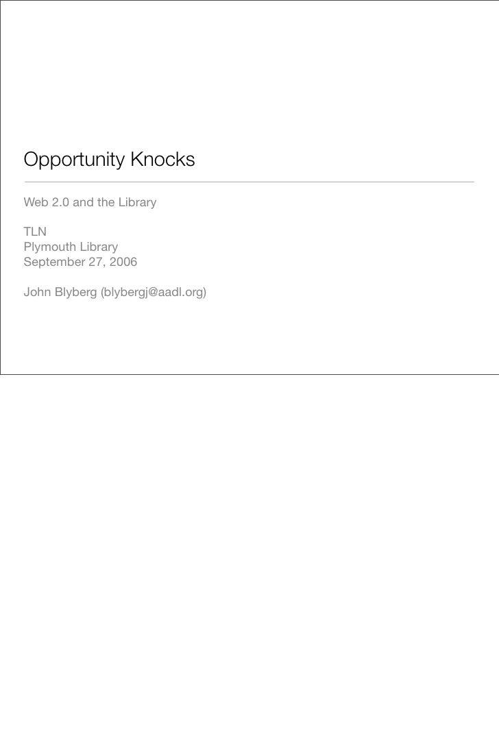 Opportunity Knocks  Web 2.0 and the Library  TLN Plymouth Library September 27, 2006  John Blyberg (blybergj@aadl.org)