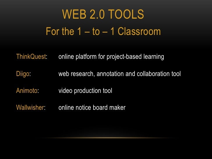 Web 2.0 tools<br />For the 1 – to – 1 Classroom<br />ThinkQuest:  	online platform for project-based learning<br />Diigo: ...