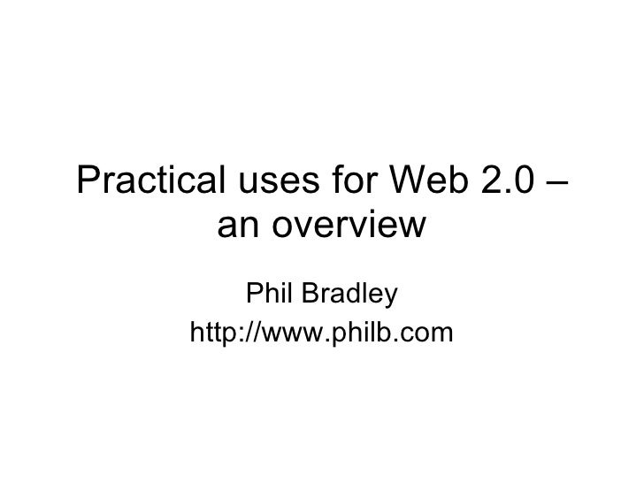 Practical uses for Web 2.0 – an overview Phil Bradley http://www.philb.com