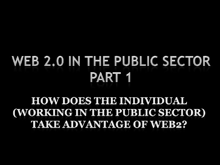 Web 2.0 in the Public SectorPart 1<br />How does the individual (working in the public sector) take advantage of web2?<br />