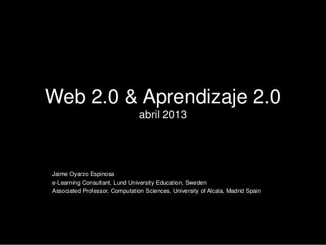 Web 2.0 & Aprendizaje 2.0 abril 2013 Jaime Oyarzo Espinosa e-Learning Consultant, Lund University Education, Sweden Associ...