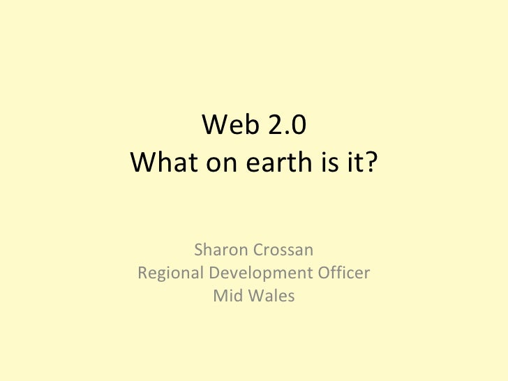 Web 2.0 What on earth is it? Sharon Crossan Regional Development Officer Mid Wales
