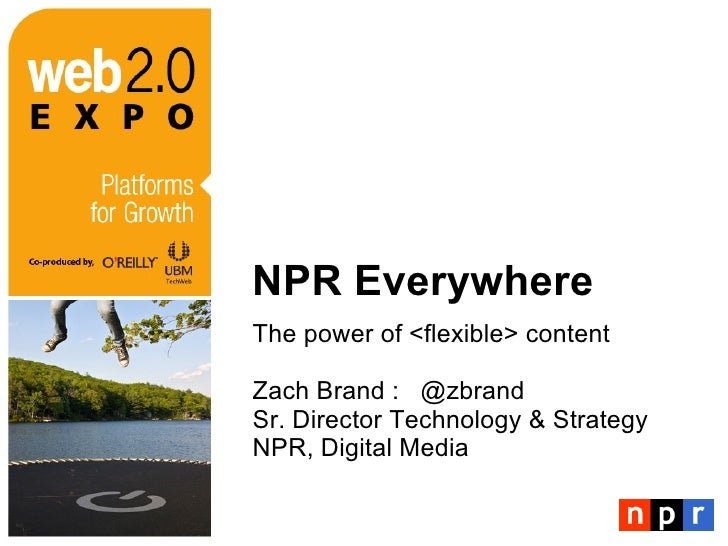 NPR Everywhere <ul><li>The power of <flexible> content </li></ul><ul><li>Zach Brand :  @zbrand </li></ul><ul><li>Sr. Direc...