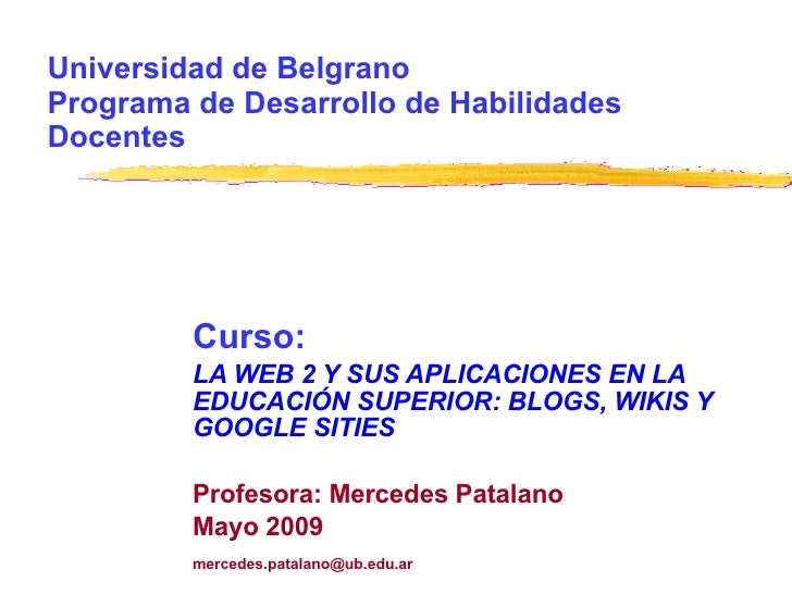 Universidad de Belgrano Programa de Desarrollo de Habilidades Docentes Curso:  LA WEB 2 Y SUS APLICACIONES EN LA EDUCACIÓN...