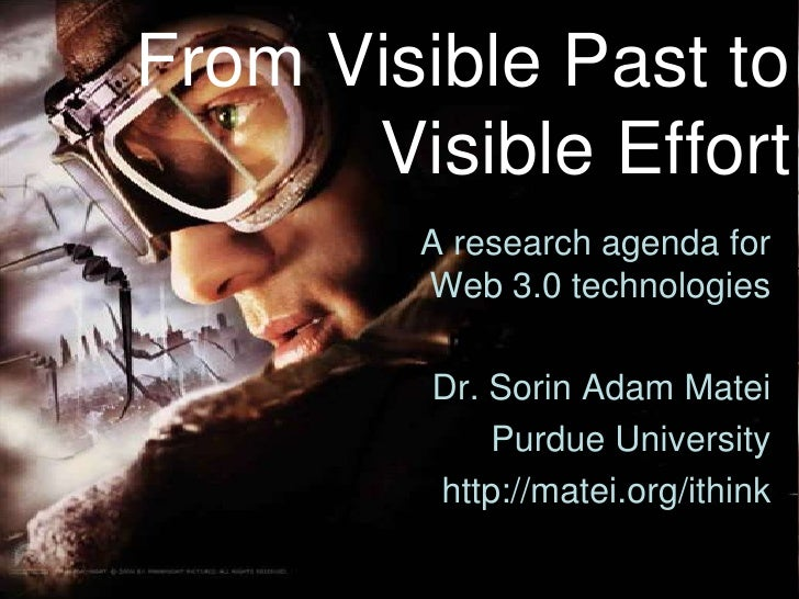 From Visible Past to Visible Effort<br />A research agenda for Web 3.0 technologies <br />Dr. Sorin Adam Matei<br />Purdue...