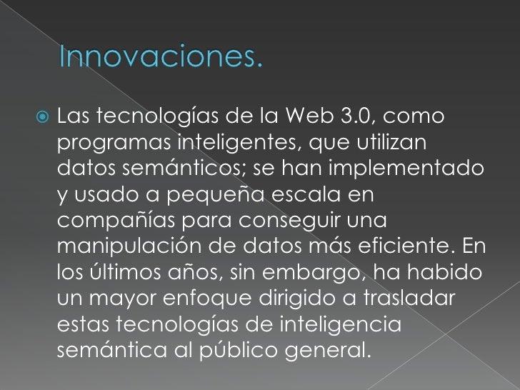 Innovaciones.<br />Las tecnologías de la Web 3.0, como programas inteligentes, que utilizan datos semánticos; se han imple...