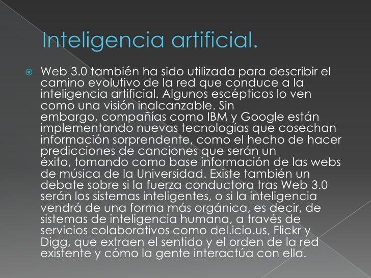 Inteligencia artificial.<br />Web 3.0 también ha sido utilizada para describir el camino evolutivo de la red que conduce a...