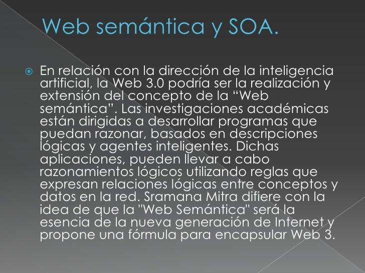 Web semántica y SOA.<br />En relación con la dirección de la inteligencia artificial, la Web 3.0 podría ser la realización...