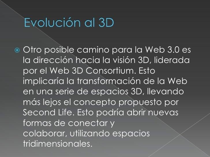Evolución al 3D<br />Otro posible camino para la Web 3.0 es la dirección hacia la visión 3D, liderada por el Web 3D Consor...