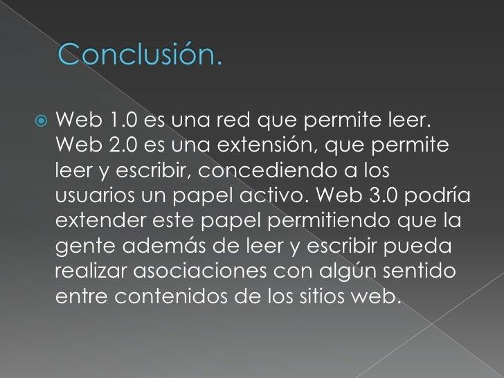 Conclusión.<br />Web 1.0 es una red que permite leer. Web 2.0 es una extensión, que permite leer y escribir, concediendo a...