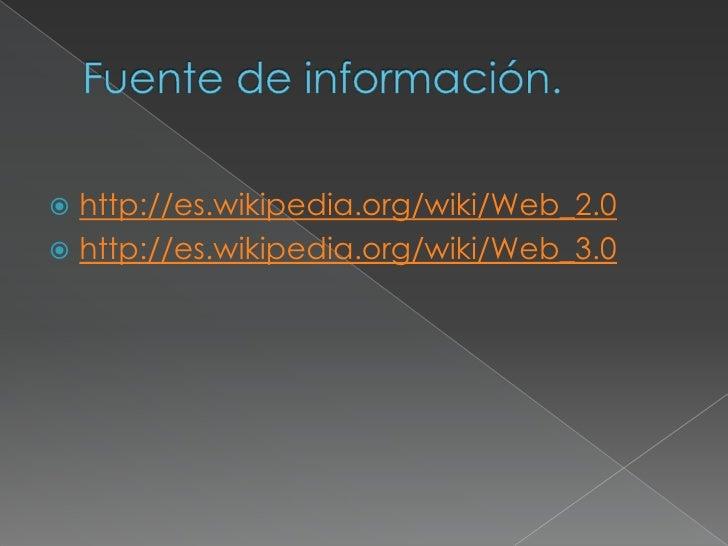 Fuente de información.<br />http://es.wikipedia.org/wiki/Web_2.0<br />http://es.wikipedia.org/wiki/Web_3.0<br />
