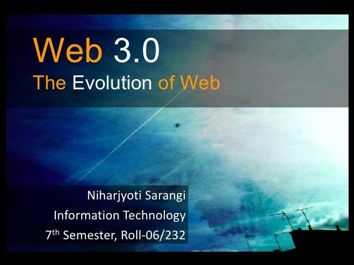 Web3.0The Evolution of Web<br />Niharjyoti Sarangi<br />Information Technology<br />7th Semester, Roll-06/232<br />