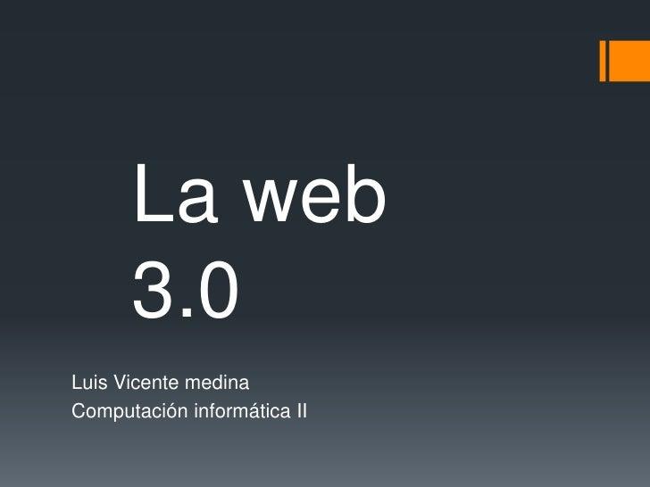 Luis Vicente medina<br />Computación informática II <br />La web 3.0<br />