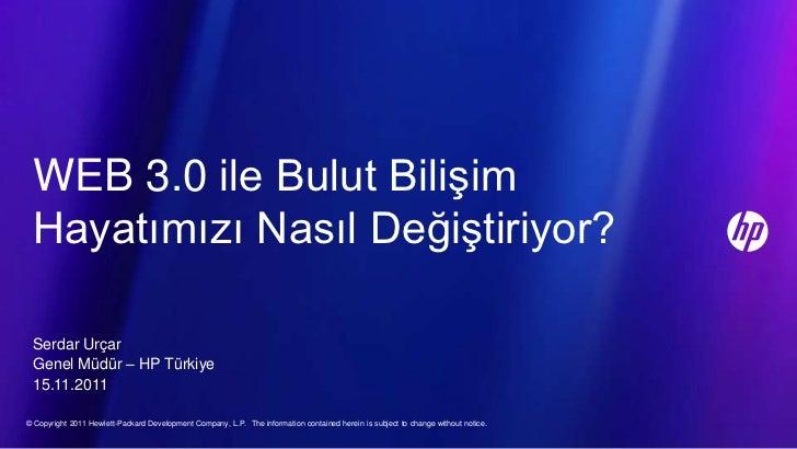 WEB 3.0 ile Bulut Bilişim Hayatımızı Nasıl Değiştiriyor? Serdar Urçar Genel Müdür – HP Türkiye 15.11.2011© Copyright 2011 ...
