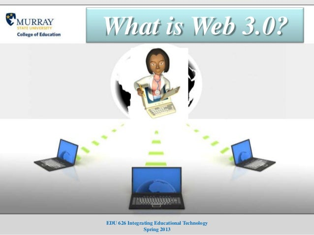 What is Web 3.0?EDU 626 Integrating Educational Technology               Spring 2013