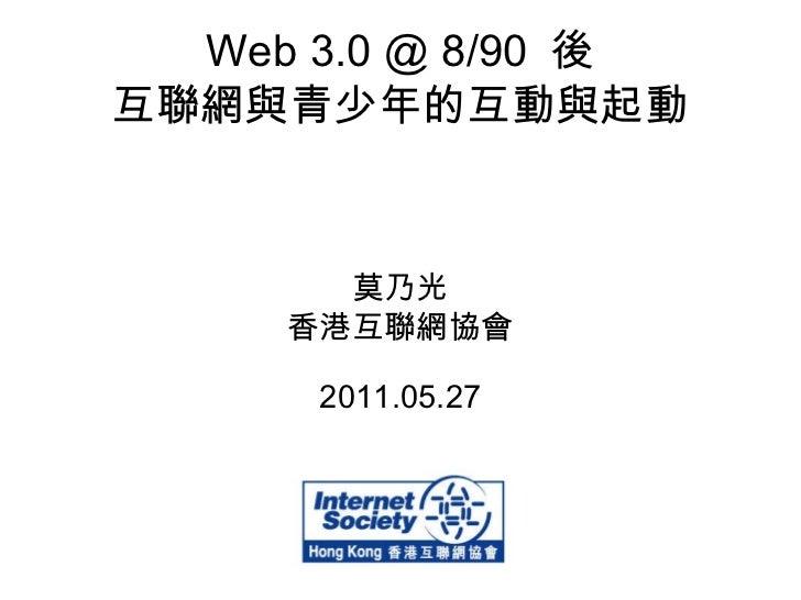 Web 3.0 @ 8/90  後 互聯網與青少年的互動與起動 莫乃光 香港互聯網協會 2011.05.27
