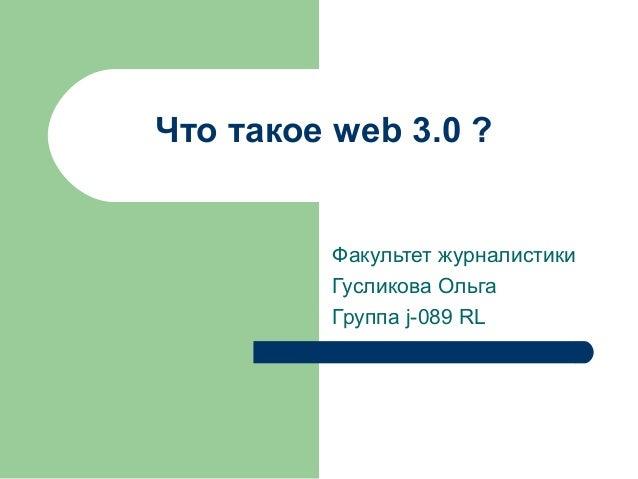 Что такое web 3.0 ? Факультет журналистики Гусликова Ольга Группа j-089 RL