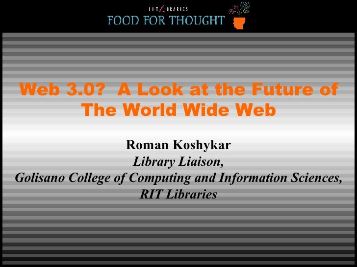 Web 3.0?  A Look at the Future of The World Wide Web Roman Koshykar Library Liaison, Golisano College of Computing and Inf...
