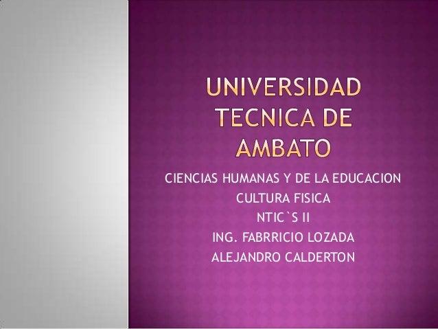 CIENCIAS HUMANAS Y DE LA EDUCACION           CULTURA FISICA              NTIC`S II       ING. FABRRICIO LOZADA       ALEJA...