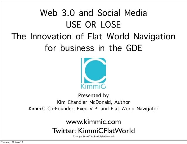 Web 3.0 and Social Media USE OR LOSE The Innovation of Flat World Navigation for business in the GDE Presented by Kim Chan...