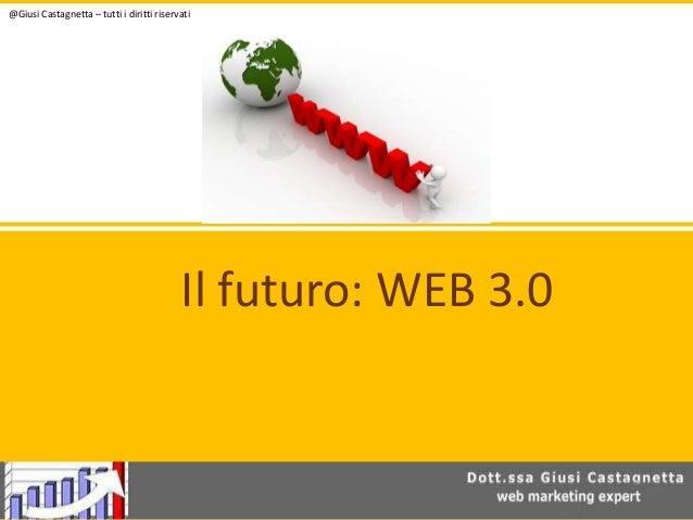 @Giusi Castagnetta – tutti i diritti riservati  Il futuro: WEB 3.0