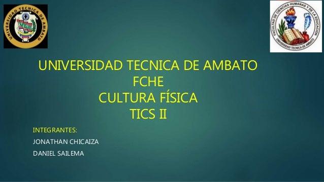 UNIVERSIDAD TECNICA DE AMBATO FCHE CULTURA FÍSICA TICS II INTEGRANTES: JONATHAN CHICAIZA DANIEL SAILEMA