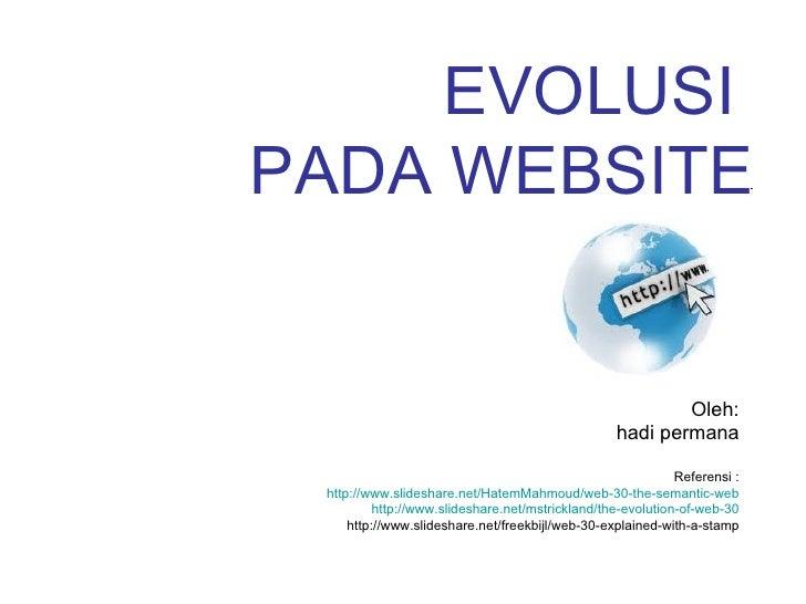 EVOLUSI  PADA WEBSITE Oleh: hadi permana Referensi : http://www.slideshare.net/HatemMahmoud/web-30-the-semantic-web http:/...