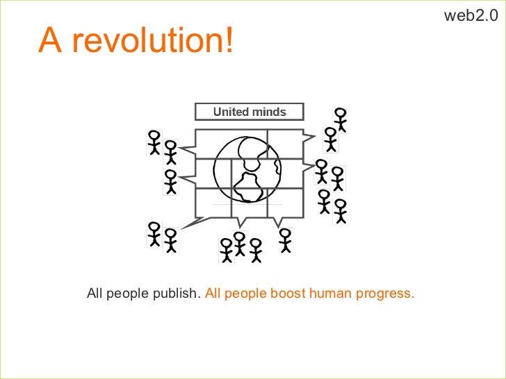 A revolution! All people publish.  All people boost human progress. web2.0