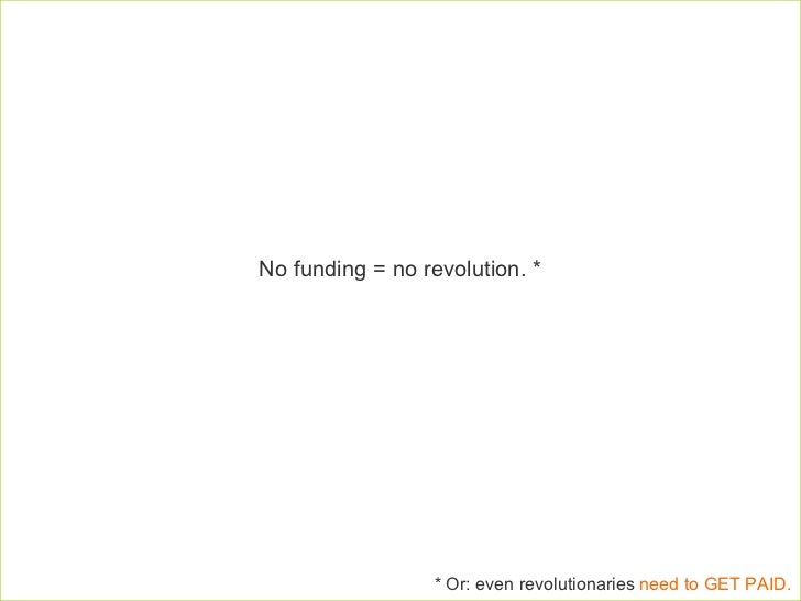 No funding = no revolution. *  * Or: even revolutionaries  need to GET PAID.