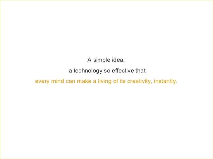 A simple idea:  a technology so effective that every mind can make a living of its creativity, instantly.