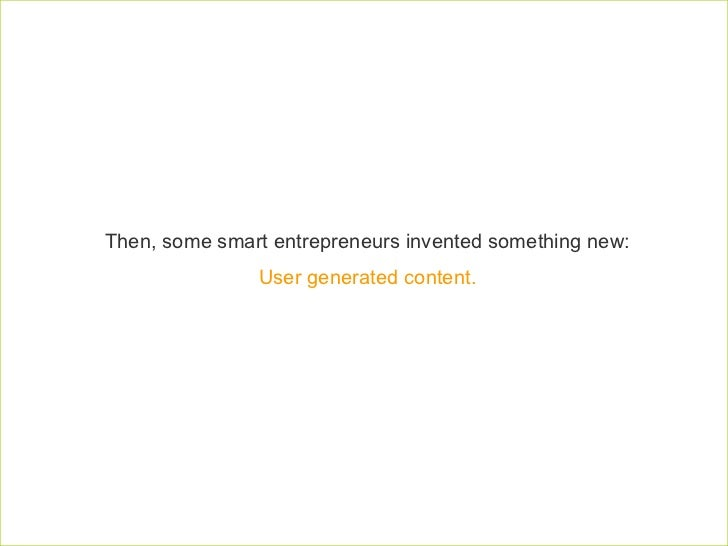 Then, some smart entrepreneurs invented something new:  User generated content.