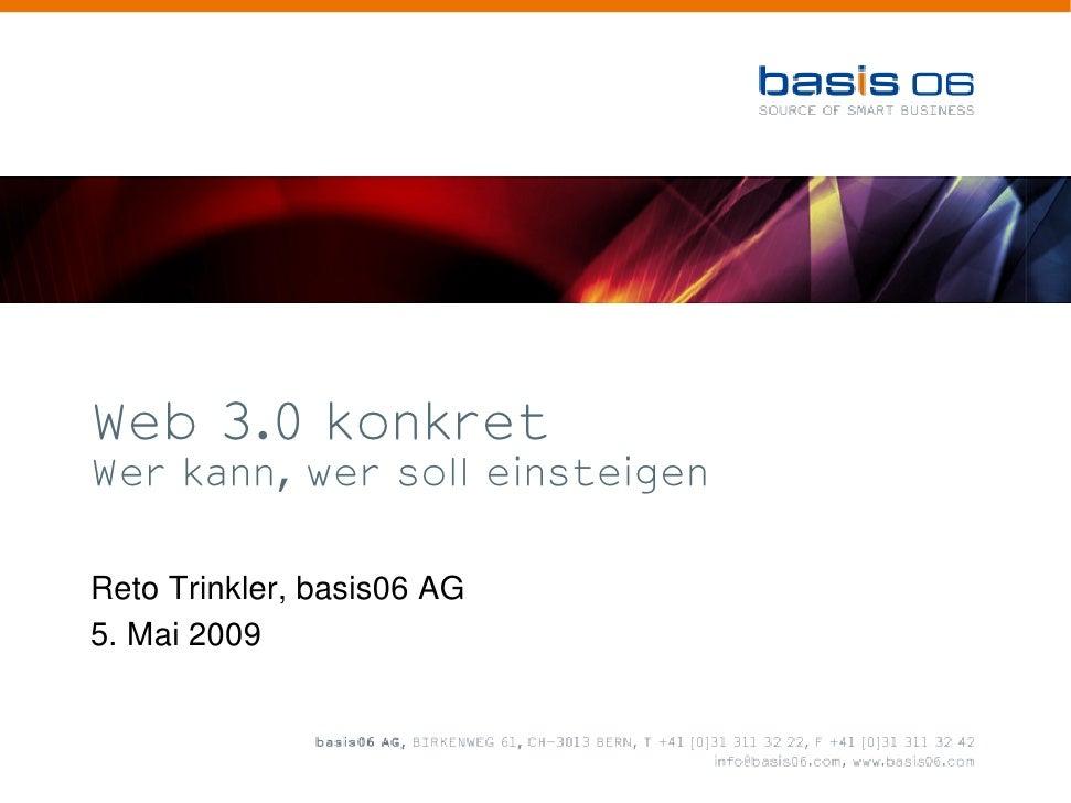 Web 3.0 konkret Wer kann, wer soll einsteigen   Reto Trinkler, basis06 AG 5. Mai 2009