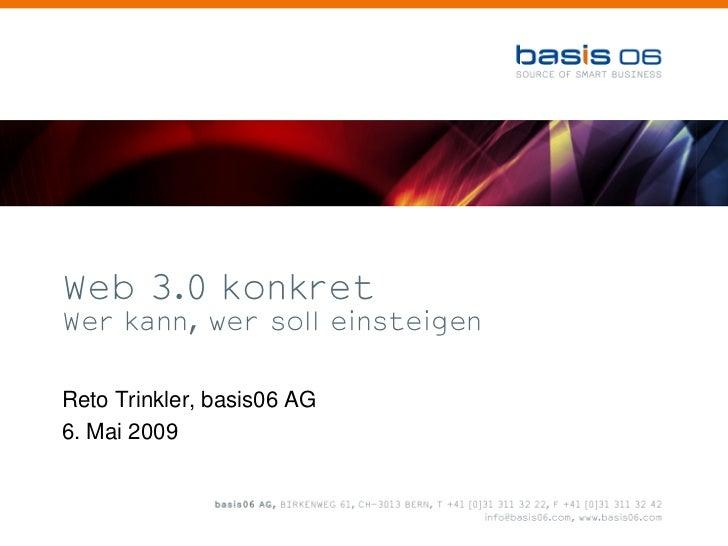 Web 3.0 konkret Wer kann, wer soll einsteigen   Reto Trinkler, basis06 AG 6. Mai 2009